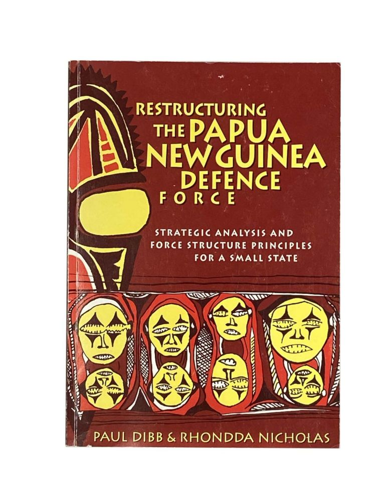 Restructuring The Papua New Guinea Defence Force; Strategic Analysis and Force Structure Principles for a Small State. Paul DIBB, Rhondda NICHOLAS.