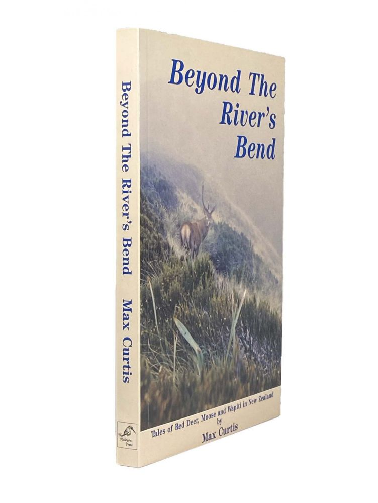 Beyond the River's Bend; Tales of Red Deer, Moose and Wapiti in New Zealand. Max CURTIS.