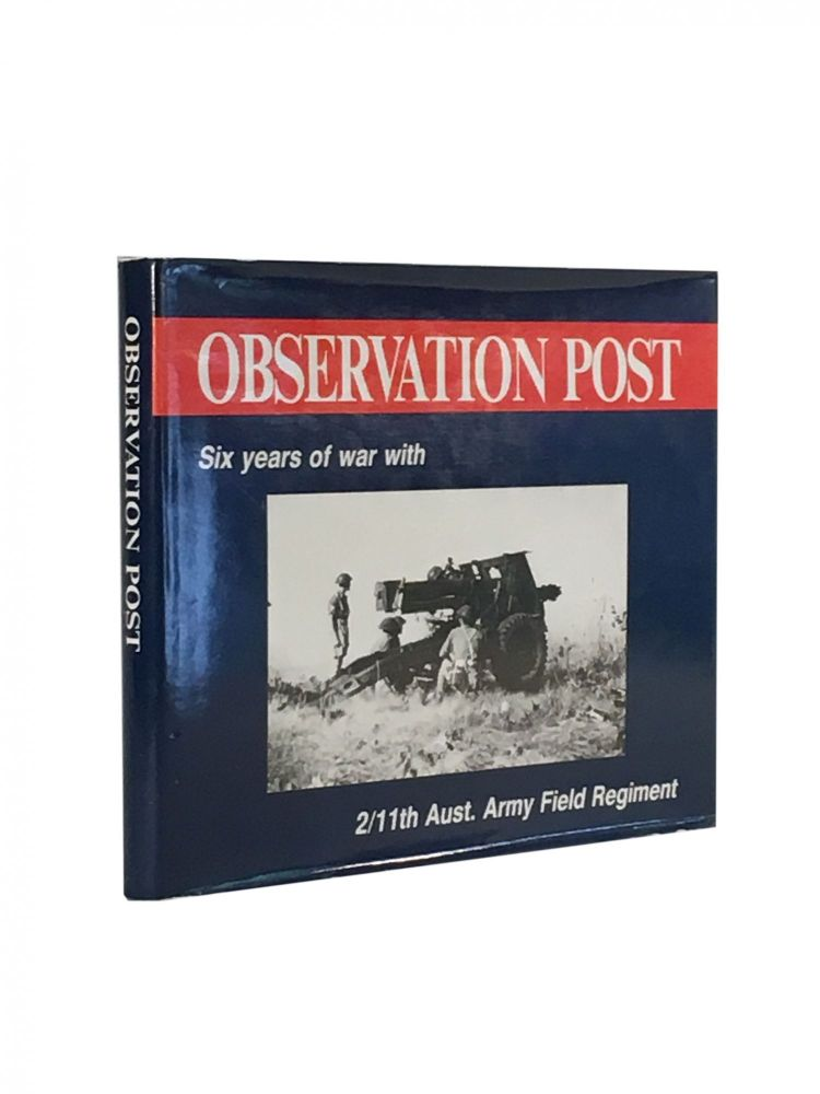 Observation Post; Six years of war with 2/11th Aust. Army Field Regiment. Bill Lewis, Compiler.