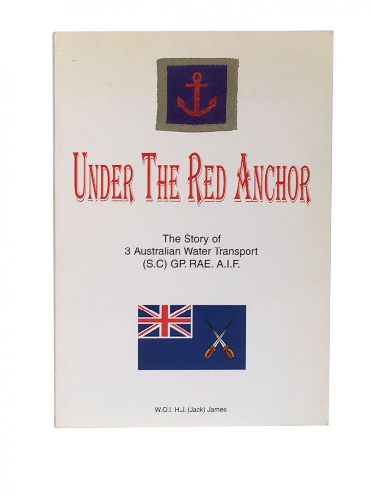 Under the Red Anchor; The story of the 3 Australia Water Transport (S.C) GP. RAE. A.I.F. W. O. I. H. J. James, Jack.