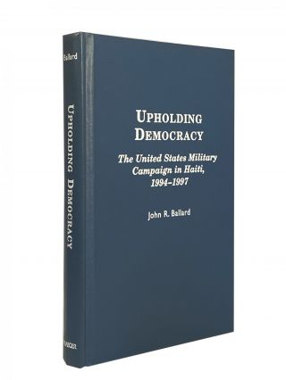 Upholding Democracy; The United States Military Campaign in Haiti, 1994-1997. John R. BALLARD