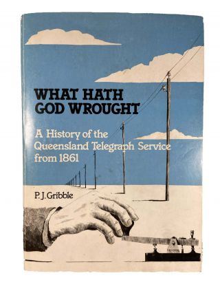 What Hath God Wrought; A History of the Queensland Telegraph Service from 1861