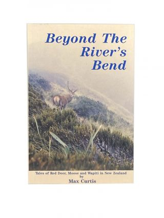 Beyond the River's Bend; Tales of Red Deer, Moose and Wapiti in New Zealand