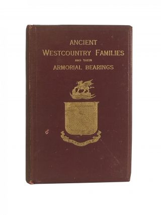 Ancient Westcountry Families and Their Armorial Bearings ; A Story of the Old Nobility and Gentry of Devon and Cornwall with Notes on Their Lives Their Manor-Houses and Their Charities